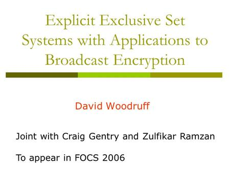 Explicit Exclusive Set Systems with Applications to Broadcast Encryption David Woodruff Joint with Craig Gentry and Zulfikar Ramzan To appear in FOCS 2006.