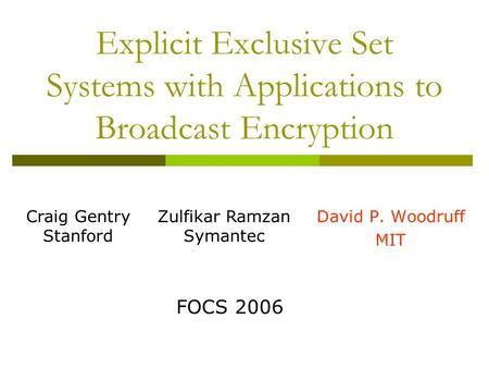 Explicit Exclusive Set Systems with Applications to Broadcast Encryption David P. Woodruff MIT FOCS 2006 Craig Gentry Stanford Zulfikar Ramzan Symantec.