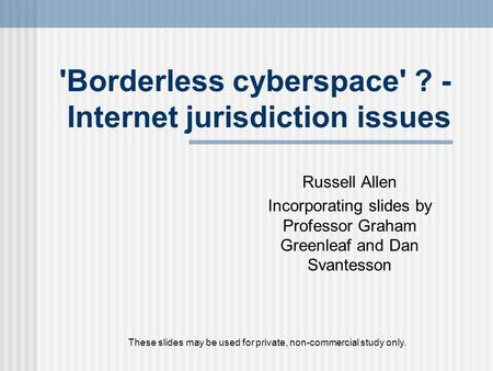 'Borderless cyberspace' ? - Internet jurisdiction issues Russell Allen Incorporating slides by Professor Graham Greenleaf and Dan Svantesson These slides.