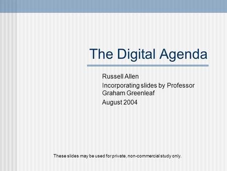 The Digital Agenda Russell Allen Incorporating slides by Professor Graham Greenleaf August 2004 These slides may be used for private, non-commercial study.