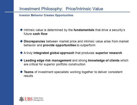 Investment Philosophy: Price/Intrinsic Value Intrinsic value is determined by the fundamentals that drive a securitys future cash flow Discrepancies between.