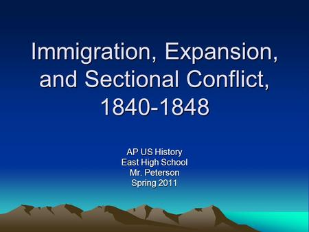 Immigration, Expansion, and Sectional Conflict, 1840-1848 AP US History East High School Mr. Peterson Spring 2011.