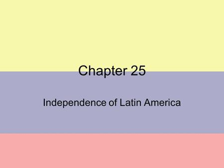 Chapter 25 Independence of Latin America Revolutions in US & France set example that successful revolution possible External causes of political change.