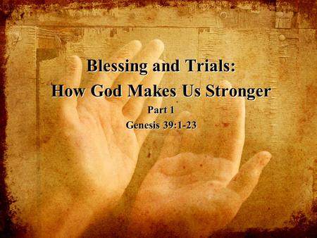 Blessing and Trials: How God Makes Us Stronger Part 1 Genesis 39:1-23.