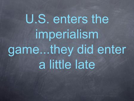 U.S. enters the imperialism game...they did enter a little late.