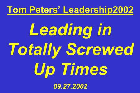 Tom Peters Leadership2002 Leading in Totally Screwed Up Times 09.27.2002.