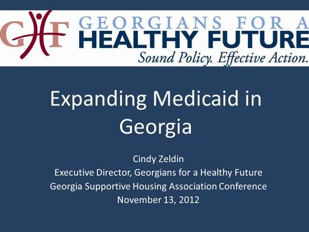 Cindy Zeldin Executive Director, Georgians for a Healthy Future Georgia Supportive Housing Association Conference November 13, 2012 Expanding Medicaid.