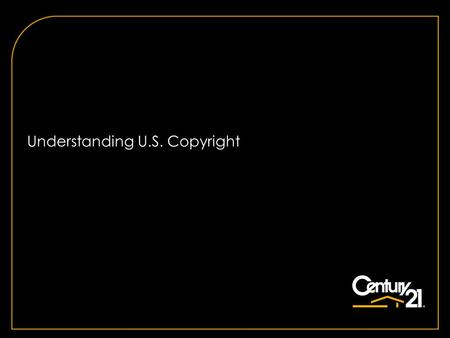 Understanding U.S. Copyright. Copyright © 2011 Century 21 Real Estate LLC. All rights reserved. 22 What is Copyright? A property right attached to an.