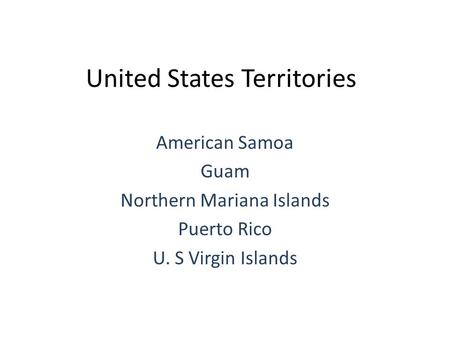 United States Territories American Samoa Guam Northern Mariana Islands Puerto Rico U. S Virgin Islands.