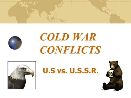 COLD WAR CONFLICTS U.S vs. U.S.S.R.. ORIGINS OF THE COLD WAR After being Allies during WWII, the U.S. and U.S.S.R. soon viewed each other with increasing.