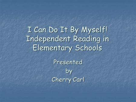 I Can Do It By Myself! Independent Reading in Elementary Schools Presented by Cherry Carl.