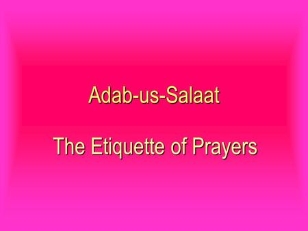 Adab-us-Salaat The Etiquette of Prayers. O my son! Hasten to comprehend your own self, which is blended in the divine disposition (Godly nature). O my.