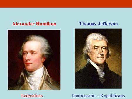 Thomas JeffersonAlexander Hamilton Democratic - RepublicansFederalists.