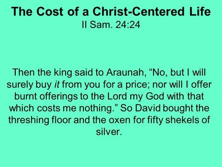 The Cost of a Christ-Centered Life II Sam. 24:24 Then the king said to Araunah, No, but I will surely buy it from you for a price; nor will I offer burnt.