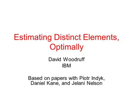 Estimating Distinct Elements, Optimally David Woodruff IBM Based on papers with Piotr Indyk, Daniel Kane, and Jelani Nelson.
