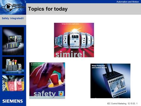 Automation and Motion IEC Control Marketing, 12.15.03, 1 Safety Integrated® Topics for today.