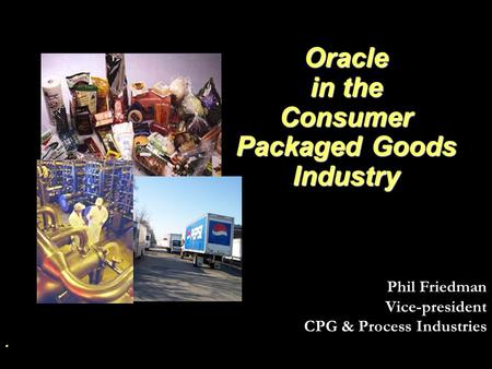 Oracle in the Consumer Packaged Goods Industry Oracle in the Consumer Packaged Goods Industry. Phil Friedman Vice-president CPG & Process Industries.