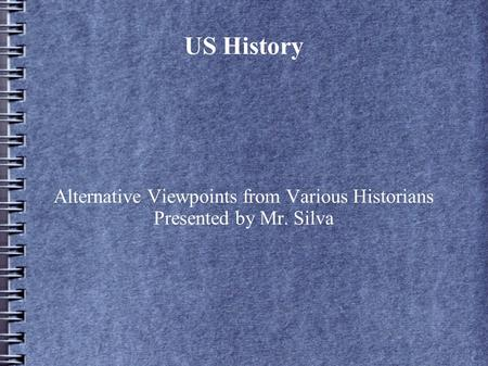 US History Alternative Viewpoints from Various Historians Presented by Mr. Silva.