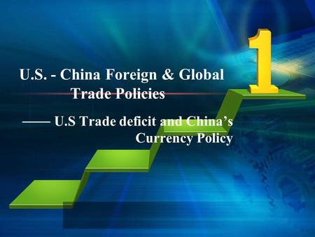 U.S. - China Foreign & Global Trade Policies U.S Trade deficit and Chinas Currency Policy.