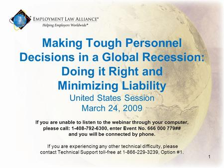 Making Tough Personnel Decisions in a Global Recession: Doing it Right and Minimizing Liability United States Session March 24, 2009 If you are unable.