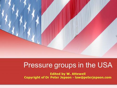 Pressure groups in the USA Edited by W. Attewell Copyright of Dr Peter Jepson -