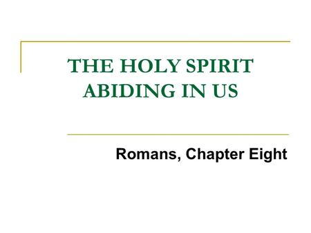 THE HOLY SPIRIT ABIDING IN US Romans, Chapter Eight.
