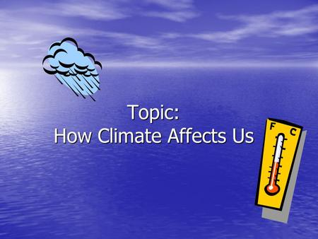 Topic: How Climate Affects Us. How Climate affects us Climate: Average weather in a given region over a long period of time Average weather in a given.