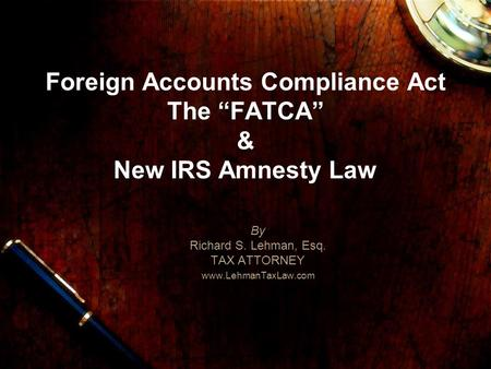 Foreign Accounts Compliance Act The FATCA & New IRS Amnesty Law By Richard S. Lehman, Esq. TAX ATTORNEY www.LehmanTaxLaw.com.
