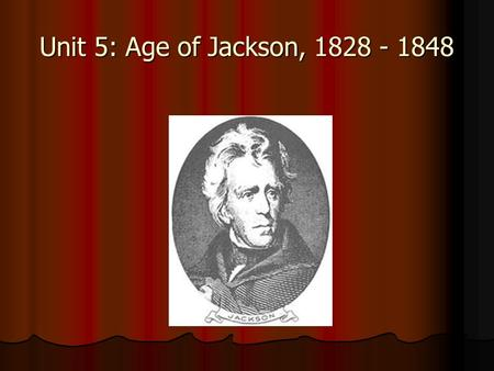 Unit 5: Age of Jackson, 1828 - 1848. Democracy and the Common Man Alexis de Tocqueville (French writer and visitor to the US) and others from Europe were.