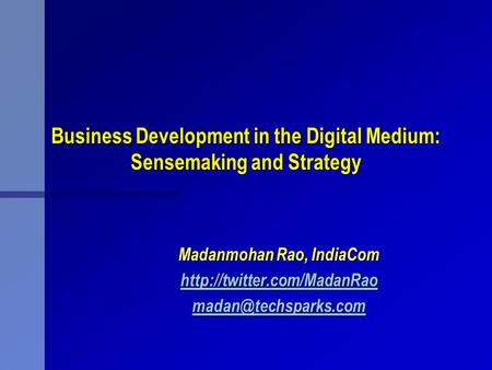 Business Development in the Digital Medium: Sensemaking and Strategy Madanmohan Rao, IndiaCom