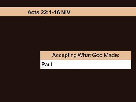 Paul Accepting What God Made: Acts 22:1-16 NIV. Accepting What God Made: Paul Brothers and fathers, listen now to my defense. When they heard him speak.