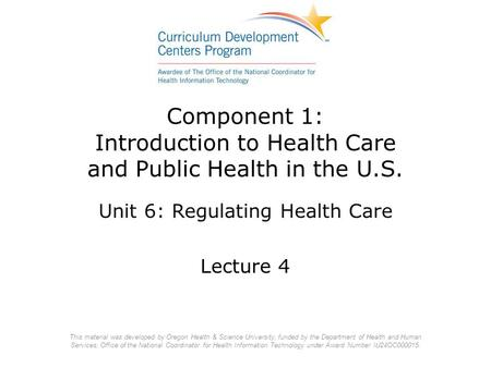 Component 1: Introduction to Health Care and Public Health in the U.S. Unit 6: Regulating Health Care Lecture 4 This material was developed by Oregon Health.