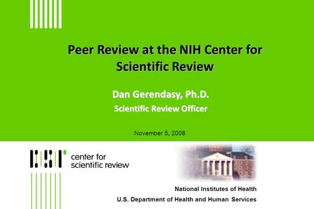 Peer Review at the NIH Center for Scientific Review Dan Gerendasy, Ph.D. Scientific Review Officer National Institutes of Health U.S. Department of Health.