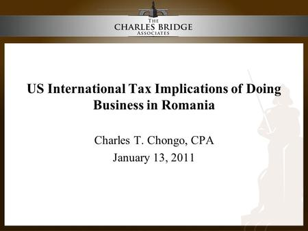 US International Tax Implications of Doing Business in Romania Charles T. Chongo, CPA January 13, 2011.