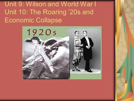 Unit 9: Wilson and World War I Unit 10: The Roaring 20s and Economic Collapse.