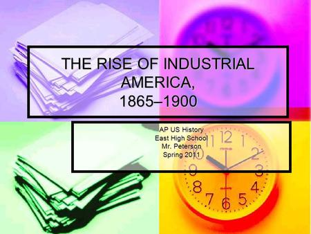 THE RISE OF INDUSTRIAL AMERICA, 1865–1900 AP US History East High School Mr. Peterson Spring 2011.