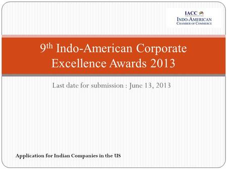 Last date for submission : June 13, 2013 9 th Indo-American Corporate Excellence Awards 2013 Application for Indian Companies in the US.