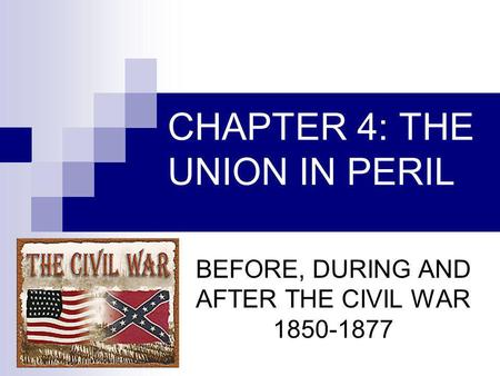 CHAPTER 4: THE UNION IN PERIL BEFORE, DURING AND AFTER THE CIVIL WAR 1850-1877.
