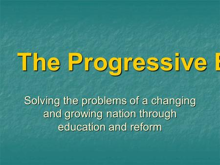 The Progressive Era Solving the problems of a changing and growing nation through education and reform.