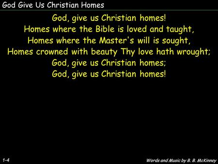 God Give Us Christian Homes God, give us Christian homes! Homes where the Bible is loved and taught, Homes where the Master's will is sought, Homes crowned.