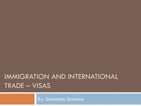 IMMIGRATION AND INTERNATIONAL TRADE – VISAS By: Simonetta Simmons.