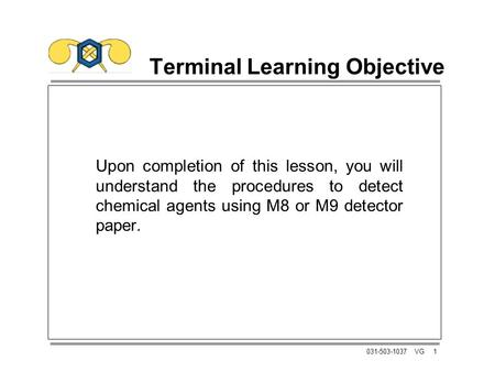 1031-503-1037 VG Terminal Learning Objective Upon completion of this lesson, you will understand the procedures to detect chemical agents using M8 or M9.