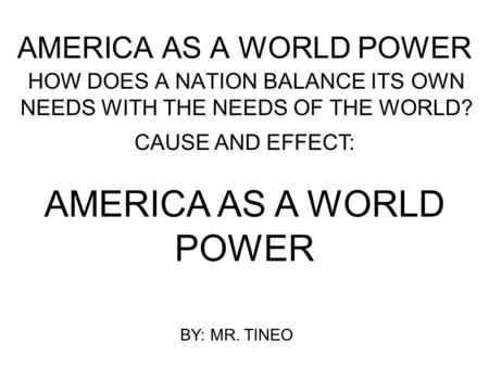 AMERICA AS A WORLD POWER HOW DOES A NATION BALANCE ITS OWN NEEDS WITH THE NEEDS OF THE WORLD? CAUSE AND EFFECT: AMERICA AS A WORLD POWER BY: MR. TINEO.