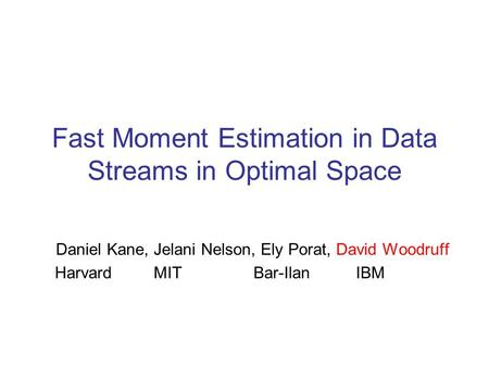 Fast Moment Estimation in Data Streams in Optimal Space Daniel Kane, Jelani Nelson, Ely Porat, David Woodruff Harvard MIT Bar-Ilan IBM.