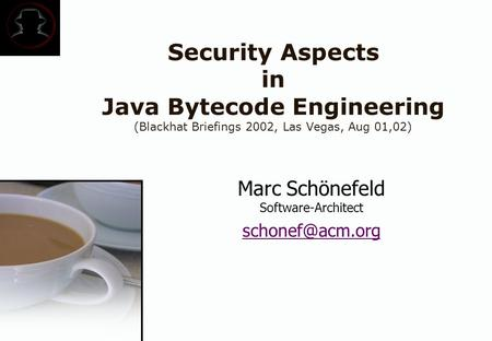 Security Aspects in Java Bytecode Engineering (Blackhat Briefings 2002, Las Vegas, Aug 01,02) Marc Schönefeld Software-Architect