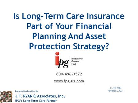 Is Long-Term Care Insurance Part of Your Financial Planning And Asset Protection Strategy? © JTR 2004 Revision 3.12.4 800-496-3572 www.ipg-us.com Presentation.