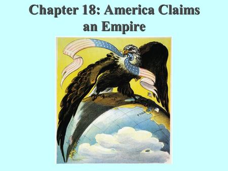 Chapter 18: America Claims an Empire. What is Imperialism? Imperialism: the policy in which stronger nations extend their economic, political, or military.