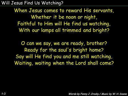 Will Jesus Find Us Watching? 1-3 When Jesus comes to reward His servants, Whether it be noon or night, Faithful to Him will He find us watching, With our.