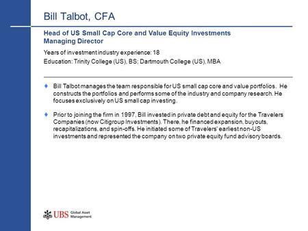 Bill Talbot, CFA Head of US Small Cap Core and Value Equity Investments Managing Director Years of investment industry experience: 18 Education: Trinity.