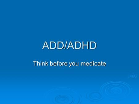 ADD/ADHD Think before you medicate. Because hyperactivity is a collection of symptoms and has multiple causes, without extensive testing, a physician.